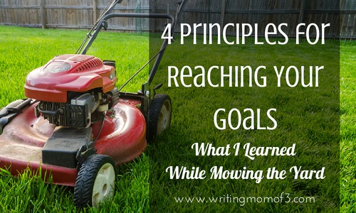 What I Learned While Mowing the Yard - 4 principles for reaching goals